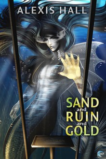Sand and Ruin and Gold - Alexis Hall