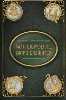 Götter, Molche, Drachenzähmer: Vier phantastische Geschichten - Maike Claußnitzer,Simone Heller,Juliana Socher,Kassandra Sperl