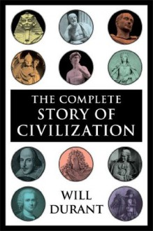 The Complete Story of Civilization: Our Oriental Heritage, Life of Greece, Caesar and Christ, Age of Faith, Renaissance, Age of Reason Begins, Age of Louis ... and Revolution, Age of Napoleon, Reformation - Will Durant