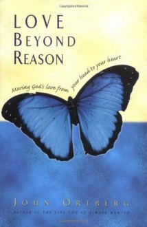 Love Beyond Reason: Moving God's Love from Your Head to Your Heart - John Ortberg