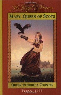 Mary, Queen of Scots: Queen Without a Country, France, 1553 - Kathryn Lasky