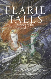Fearie Tales: Stories of the Grimm and Gruesome - Stephen Jones,Alan Lee