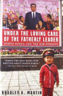 Under the Loving Care of the Fatherly Leader: North Korea and the Kim Dynasty - Bradley K. Martin