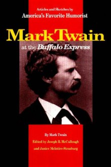 Mark Twain at the Buffalo Express: Articles and Sketches by America's Favorite Humorist - Mark Twain