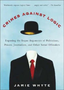 Crimes Against Logic: Exposing the Bogus Arguments of Politicians, Priests, Journalists, and Other Serial Offenders - Jamie Whyte