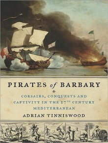 Pirates of Barbary: Corsairs, Conquests and Captivity in the Seventeenth-Century Mediterranean - Adrian Tinniswood,Clive Chafer