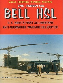 The Forgotten Bell HSL: U.S. Navy's First All-Weather Anti-Submarine Warfare Helicopter - Tommy H. Thomason, Steve Ginter