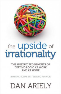 Upside of Irrationality: The Unexpected Benefits of Defying Logic at Work and at Home - Dan Ariely