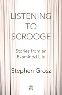 Listening to Scrooge: Stories from an Examined Life - Stephen Grosz