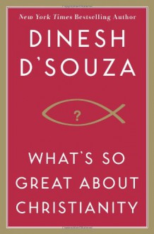 What's So Great About Christianity - Dinesh D'Souza