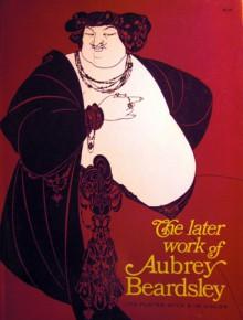 Later Work of Aubrey Beardsley - Aubrey Beardsley