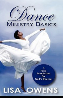 Dance Ministry Basics: A Firm Foundation for God's Dancers - Lisa Owens