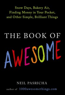 The Book of Awesome: Snow Days, Bakery Air, Finding Money in Your Pocket, and Other Simple, Brilliant Things - Neil Pasricha