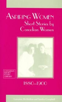 Aspiring Women: Short Stories by Canadian Women, 1880-1900 - Lorraine Mcmullen