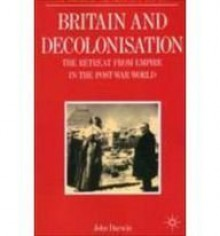 Britain And Decolonisation: The Retreat From Empire In The Post War World - John Darwin