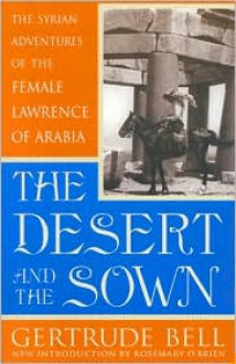 The Desert and the Sown: The Syrian Adventures of the Female Lawrence of Arabia - Gertrude Bell