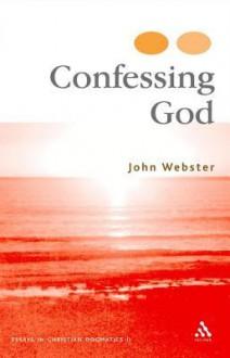 Confessing God: Essays in Christian Dogmatics II - John Webster
