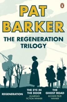 The Regeneration Trilogy: Regeneration; The Eye in the Door; The Ghost Road - Pat Barker