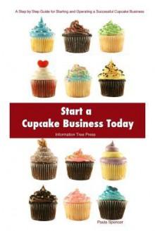 Start a Cupcake Business Today - Paula Spencer, Information Tree Press