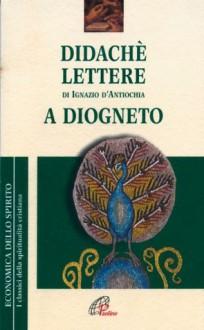 Didachè. Lettere di Ignazio d'Antiochia. A Diogneto - Anonymous, Ignazio d'Antiochia
