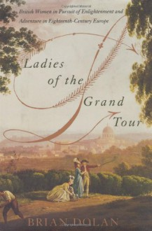 Ladies of the Grand Tour: British Women in Pursuit of Enlightenment and Adventure in Eighteenth-Century Europe - Brian Dolan