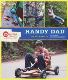 Handy Dad: 25 Awesome Projects for Dads and Kids - Todd Davis