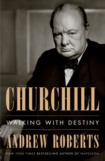 Churchill: Walking with Destiny - Andrew Roberts