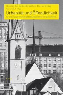 Urbanitat Und Offentlichkeit: Kirche Im Spannungsfeld Gesellschaftlicher Dynamiken - Ralph Kunz, Thomas Schlag, Hans Strub