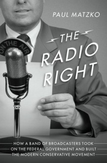 The Radio Right: How a Band of Broadcasters Took on the Federal Government and Built the Modern Conservative Movement - Paul Matzko