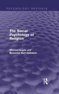 The Social Psychology of Religion (Psychology Revivals) - Michael Argyle, Benjamin Beit-Hallahmi