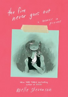 The Fire Never Goes Out: A Memoir in Pictures - Noelle Stevenson