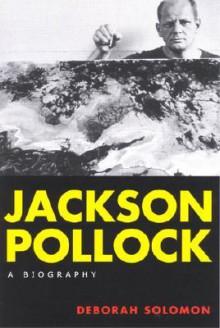 Jackson Pollock: A Biography - Deborah Solomon