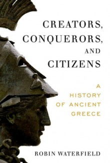 Creators, Conquerors, and Citizens: A History of Ancient Greece - Robin A.H. Waterfield