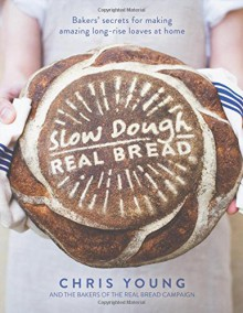 Slow Dough: Real Bread: Bakers' secrets for making amazing long-rise loaves at home - Chris Young