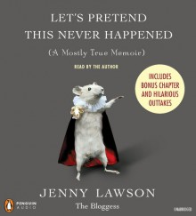 Let's Pretend This Never Happened: (A Mostly True Memoir) - Jenny Lawson