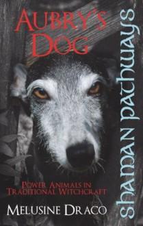 Shaman Pathways - Aubry's Dog: Power Animals In Traditional Witchcraft - Melusine Draco