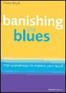 Banishing The Blues: Inspirational Ways To Improve Your Mood - Hilary Boyd