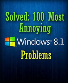 Solved: 100 Most Annoying Windows 8.1 Problems (Windows 8.1 Tips and Tricks) - Jason Miller