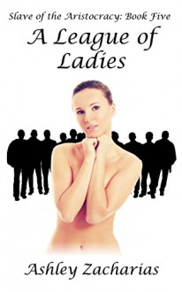 A League of Ladies (Slave of the Aristocracy Book 5) - Ashley Zacharias