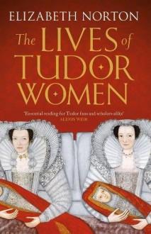 The Lives of Tudor Women - Elizabeth Norton