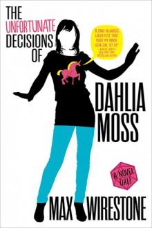 The Unfortunate Decisions of Dahlia Moss - Max Wirestone