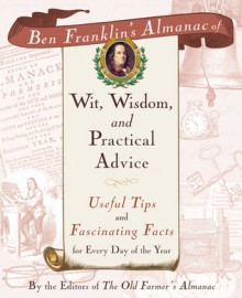 Ben Franklin's Almanac of Wit, Wisdom, and Practical Advice: Useful Tips and Fascinating Facts for Every Day of the Year - Old Farmer's Almanac