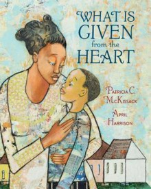 What is Given from the Heart - Patricia C. McKissack,April Harrison