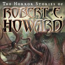 The Horror Stories of Robert E. Howard - Robert E. Howard, Robertson Dean, Tantor Audio