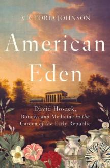 American Eden: David Hosack, Botany, and Medicine in the Garden of the Early Republic - Victoria Johnson