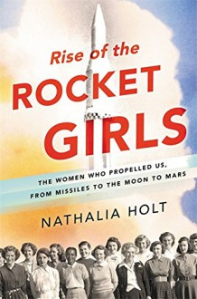 Rise of the Rocket Girls: The Women Who Propelled Us, from Missiles to the Moon to Mars - Nathalia Holt