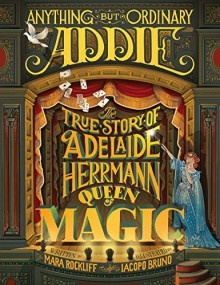 Anything But Ordinary Addie: The True Story of Adelaide Herrmann, Queen of Magic - Mara Rockliff, Iacopo Bruno