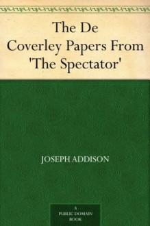 The De Coverley Papers From 'The Spectator' - Joseph Addison, Sir Richard Steele, Eustace Budgell, Joseph H. Meek