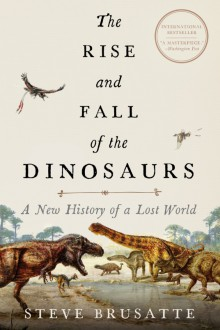The Rise and Fall of the Dinosaurs: A New History of a Lost World - Stephen Brusatte