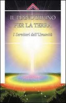 Il piano divino per la Terra. I servitori dell'umanità - Anonymous